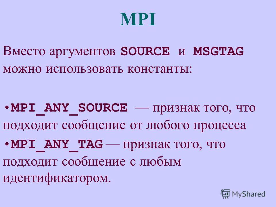 MPI Вместо аргументов SOURCE и MSGTAG можно использовать константы: MPI_ANY_SOURCE признак того, что подходит сообщение от любого процесса MPI_ANY_TAG признак того, что подходит сообщение с любым идентификатором.