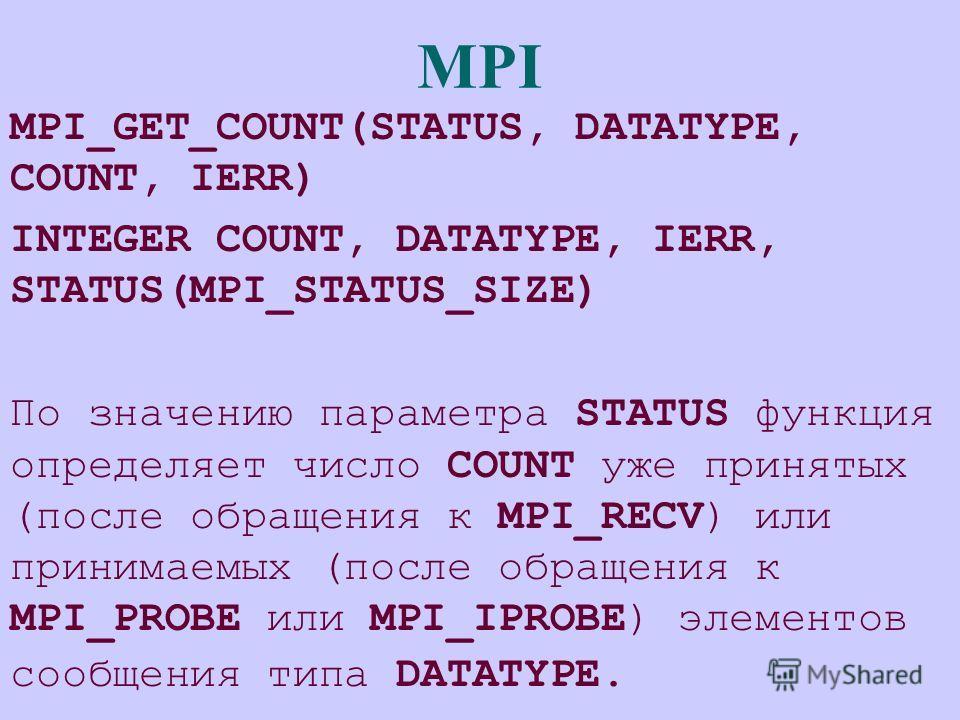 MPI MPI_GET_COUNT(STATUS, DATATYPE, COUNT, IERR) INTEGER COUNT, DATATYPE, IERR, STATUS(MPI_STATUS_SIZE) По значению параметра STATUS функция определяет число COUNT уже принятых (после обращения к MPI_RECV) или принимаемых (после обращения к MPI_PROBE
