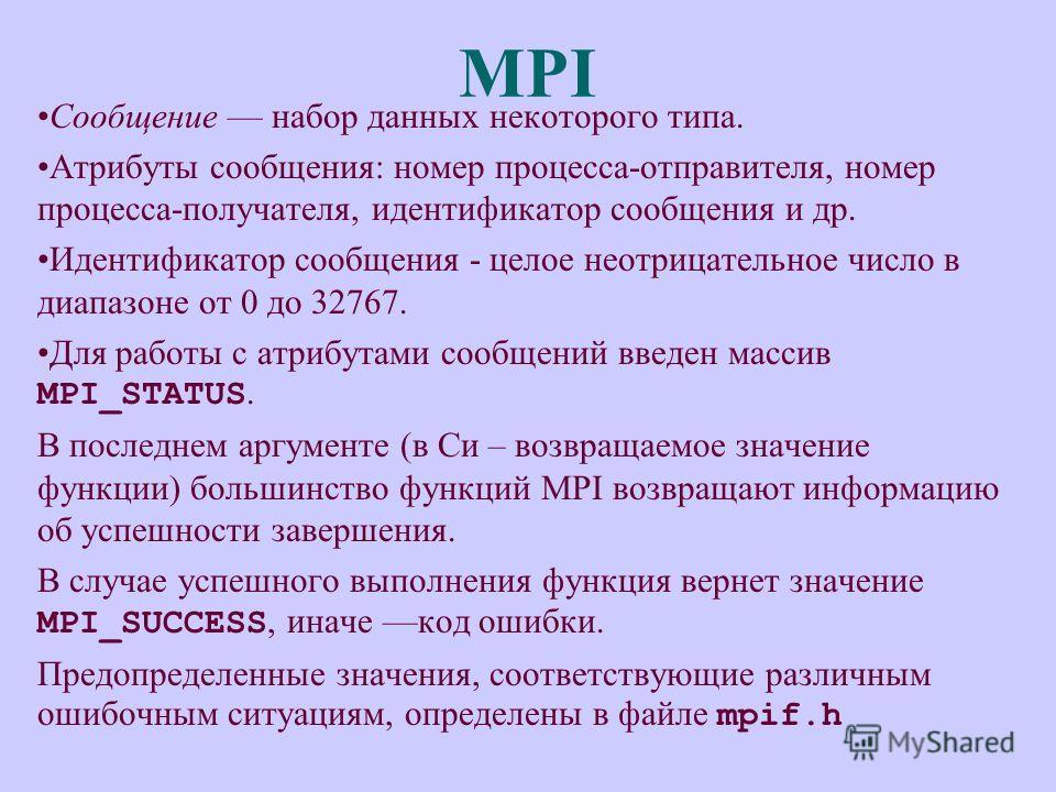 MPI Сообщение набор данных некоторого типа. Атрибуты сообщения: номер процесса-отправителя, номер процесса-получателя, идентификатор сообщения и др. Идентификатор сообщения - целое неотрицательное число в диапазоне от 0 до 32767. Для работы с атрибут