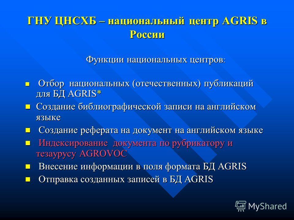 ГНУ ЦНСХБ – национальный центр AGRIS в России Функции национальных центров : Функции национальных центров : Отбор национальных (отечественных) публикаций для БД AGRIS* Отбор национальных (отечественных) публикаций для БД AGRIS* Создание библиографиче