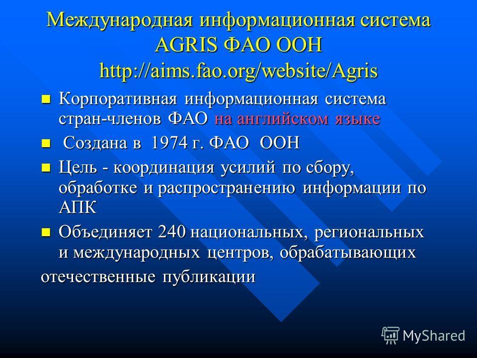 Международная информационная система AGRIS ФАО ООН http://aims.fao.org/website/Agris Корпоративная информационная система стран-членов ФАО на английском языке Корпоративная информационная система стран-членов ФАО на английском языке Создана в 1974 г.