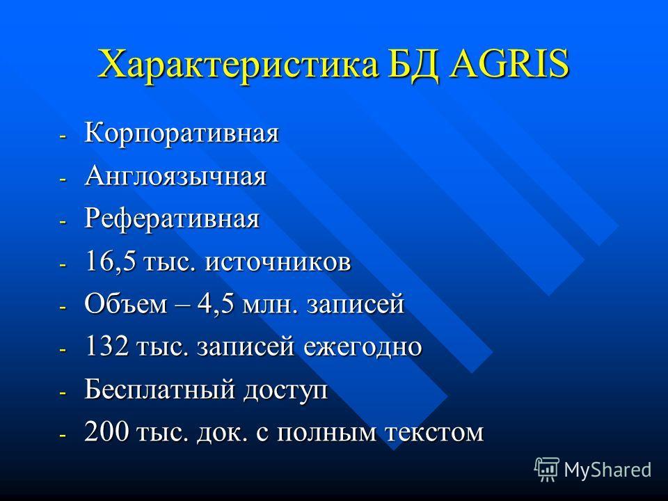 Характеристика БД AGRIS - Корпоративная - Англоязычная - Реферативная - 16,5 тыс. источников - Объем – 4,5 млн. записей - 132 тыс. записей ежегодно - Бесплатный доступ - 200 тыс. док. с полным текстом