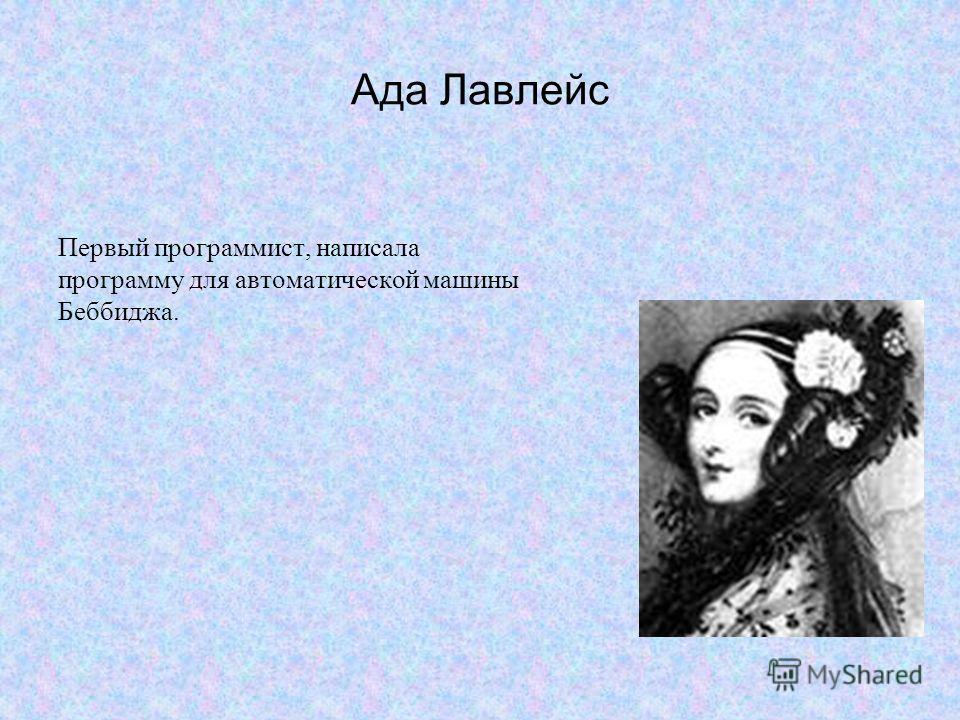 Ада Лавлейс Первый программист, написала программу для автоматической машины Беббиджа.