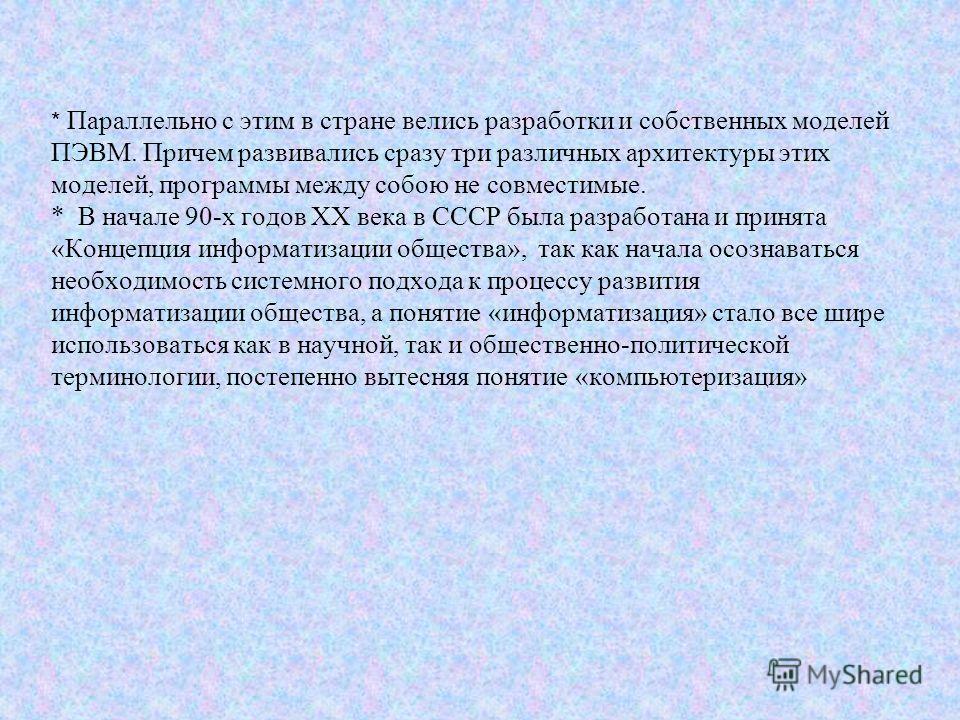 * Параллельно с этим в стране велись разработки и собственных моделей ПЭВМ. Причем развивались сразу три различных архитектуры этих моделей, программы между собою не совместимые. * В начале 90-х годов ХХ века в СССР была разработана и принята «Концеп