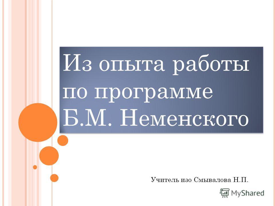 Из опыта работы по программе Б.М. Неменского Учитель изо Смывалова Н.П.