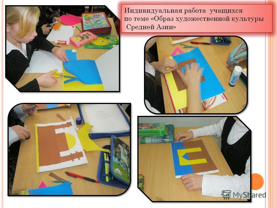 Индивидуальная работа учащихся по теме «Образ художественной культуры Средней Азии» Индивидуальная работа учащихся по теме «Образ художественной культуры Средней Азии»