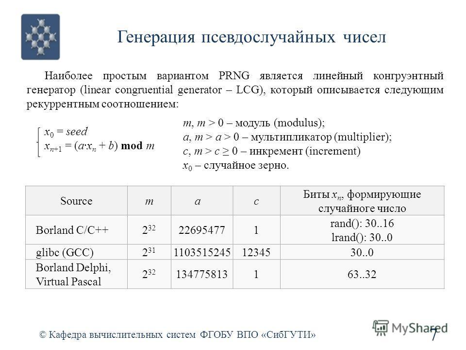 Генерация псевдослучайных чисел 7 Наиболее простым вариантом PRNG является линейный конгруэнтный генератор (linear congruential generator – LCG), который описывается следующим рекуррентным соотношением: x 0 = seed x n+1 = (ax n + b) mod m © Кафедра в