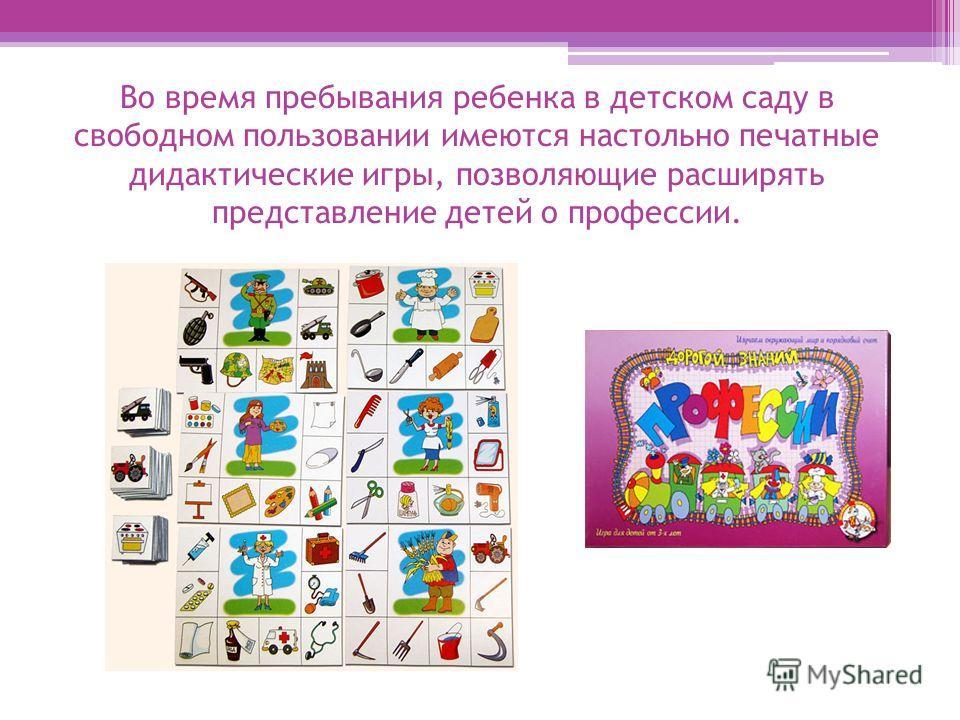 Во время пребывания ребенка в детском саду в свободном пользовании имеются настольно печатные дидактические игры, позволяющие расширять представление детей о профессии.