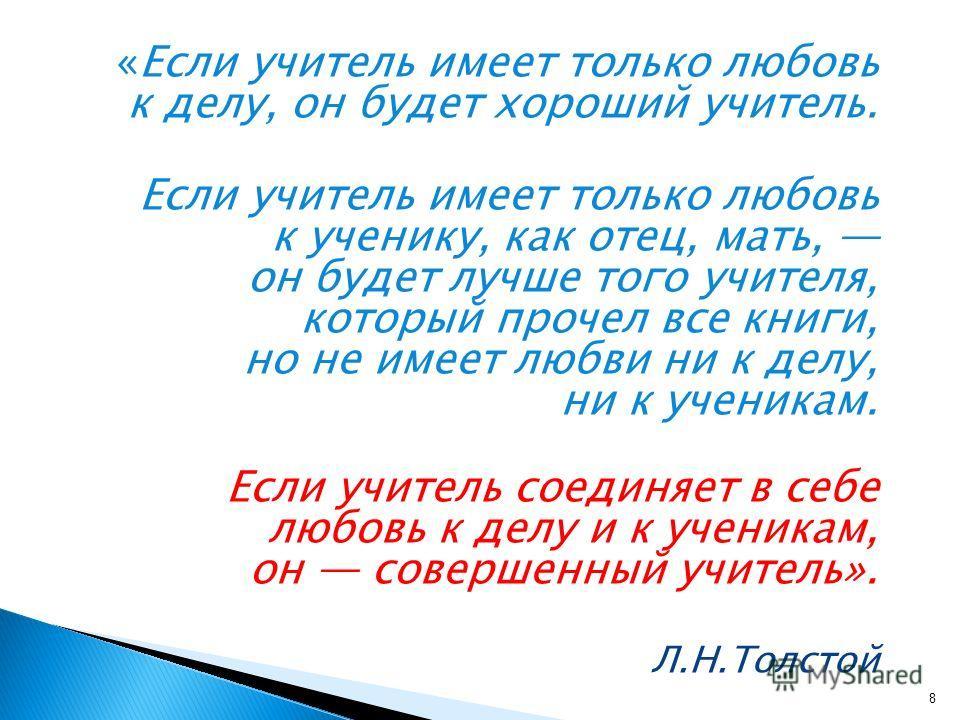 «Если учитель имеет только любовь к делу, он будет хороший учитель. Если учитель имеет только любовь к ученику, как отец, мать, он будет лучше того учителя, который прочел все книги, но не имеет любви ни к делу, ни к ученикам. Если учитель соединяет