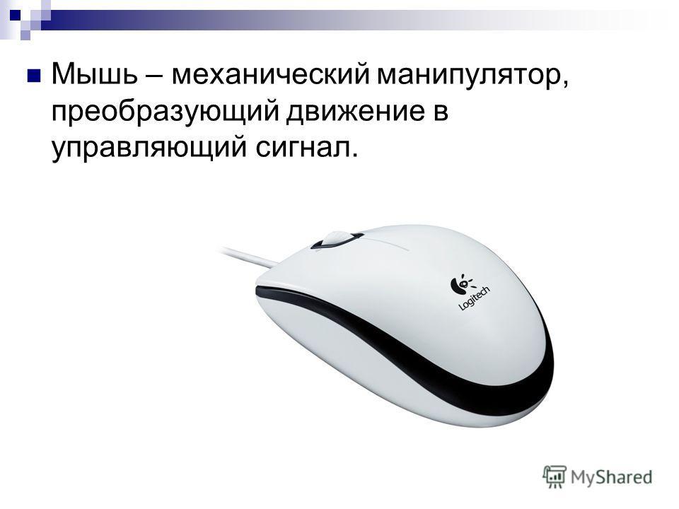 Мышь – механический манипулятор, преобразующий движение в управляющий сигнал.