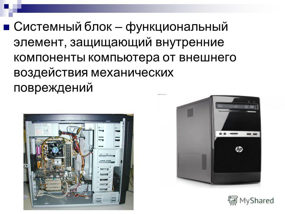 Системный блок – функциональный элемент, защищающий внутренние компоненты компьютера от внешнего воздействия механических повреждений