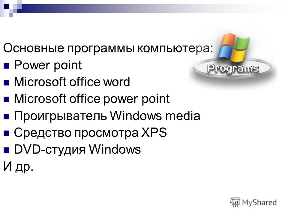 Основные программы компьютера: Power point Microsoft office word Microsoft office power point Проигрыватель Windows media Средство просмотра ХРS DVD-студия Windows И др.