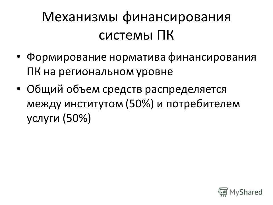 Механизмы финансирования системы ПК Формирование норматива финансирования ПК на региональном уровне Общий объем средств распределяется между институтом (50%) и потребителем услуги (50%)