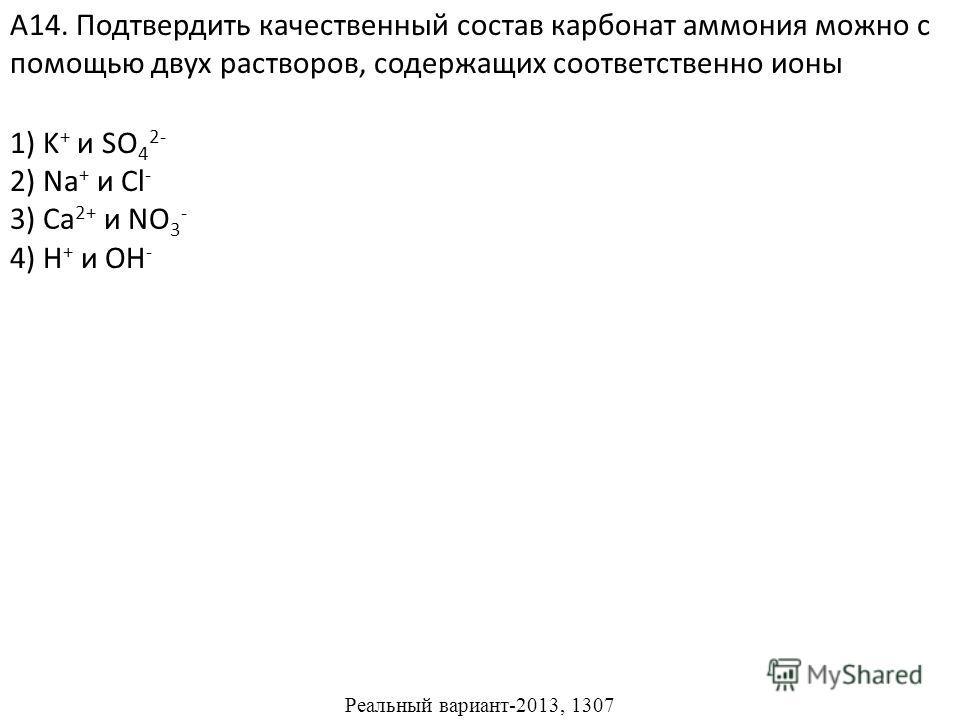 1) K + и SO 4 2- 2) Na + и Cl - 4) H + и OH - А14. Подтвердить качественный состав карбонат аммония можно с помощью двух растворов, содержащих соответственно ионы 3) Ca 2+ и NO 3 - Реальный вариант-2013, 1307