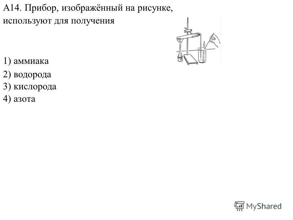 1) аммиака 2) водорода 4) азота А14. Прибор, изображённый на рисунке, используют для получения 3) кислорода