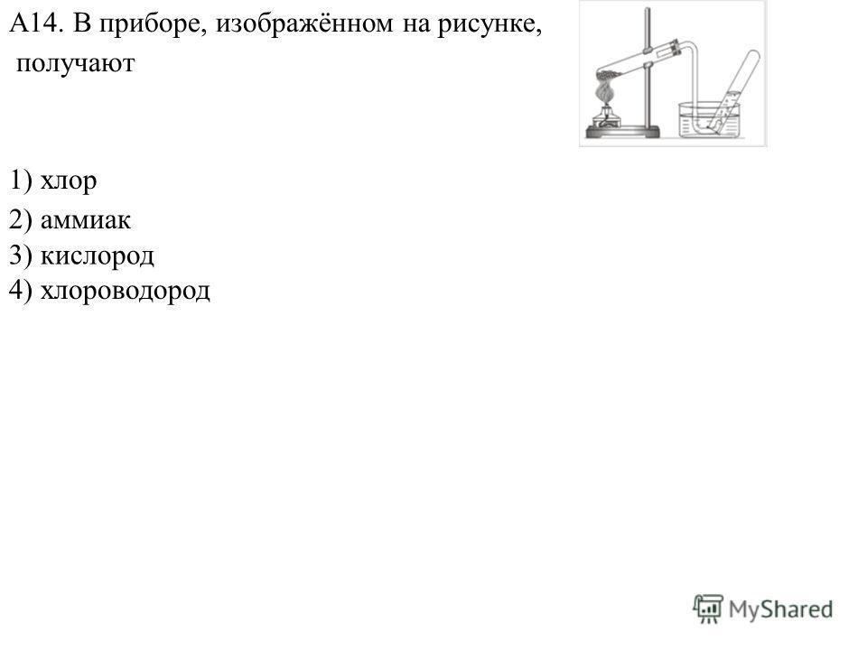 1) хлор 2) аммиак 4) хлороводород А14. В приборе, изображённом на рисунке, получают 3) кислород