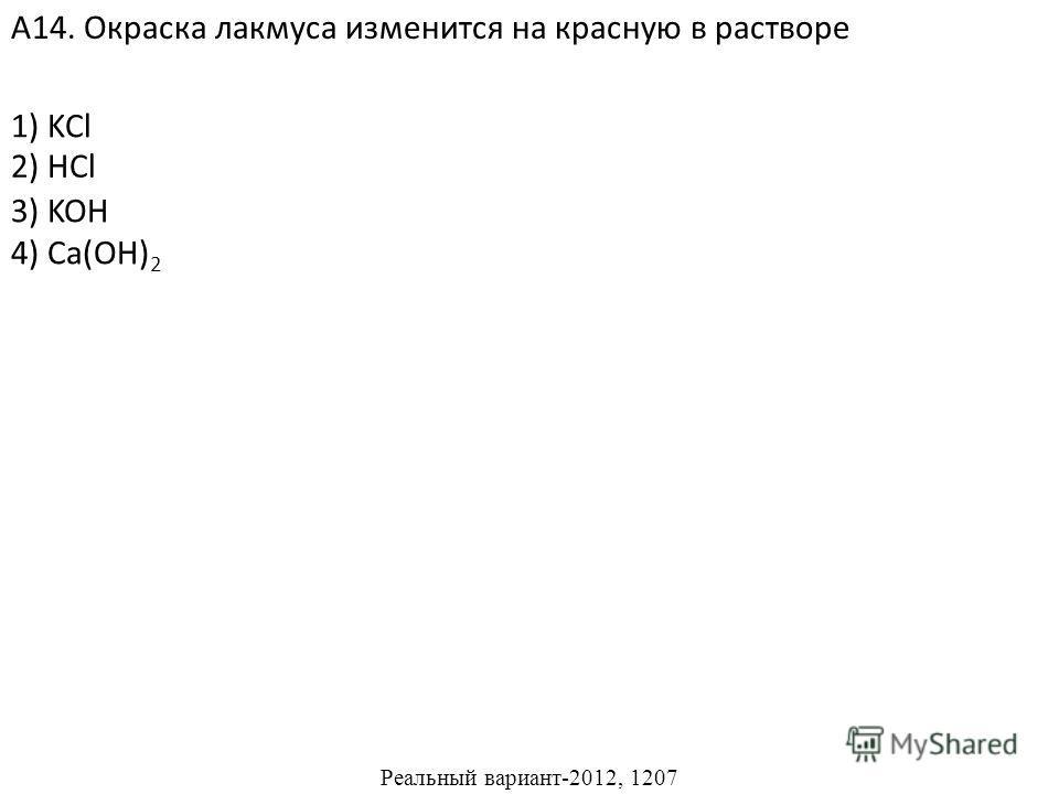 1) KCl 3) KOH 4) Ca(OH) 2 А14. Окраска лакмуса изменится на красную в растворе 2) HCl Реальный вариант-2012, 1207