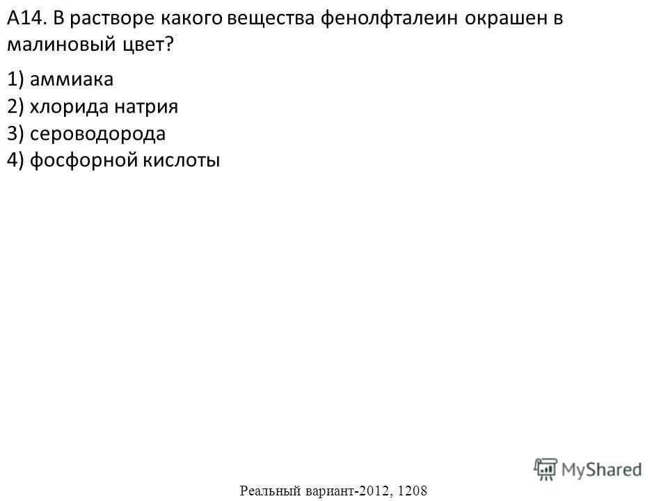 2) хлорида натрия 3) сероводорода 4) фосфорной кислоты А14. В растворе какого вещества фенолфталеин окрашен в малиновый цвет? 1) аммиака Реальный вариант-2012, 1208