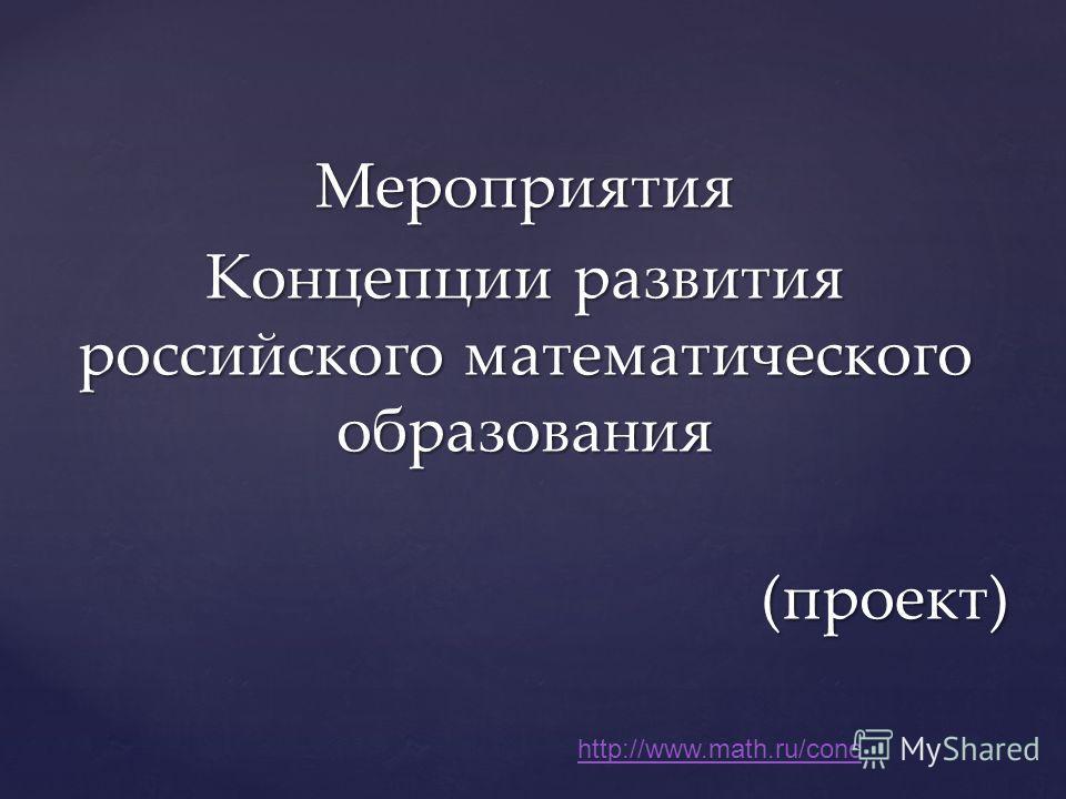 Мероприятия Концепции развития российского математического образования (проект) http://www.math.ru/conc