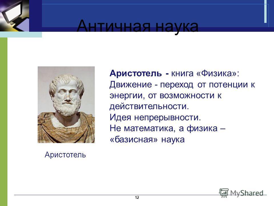 Античная наука Аристотель - книга «Физика»: Движение - переход от потенции к энергии, от возможности к действительности. Идея непрерывности. Не математика, а физика – «базисная» наука 12 Аристотель