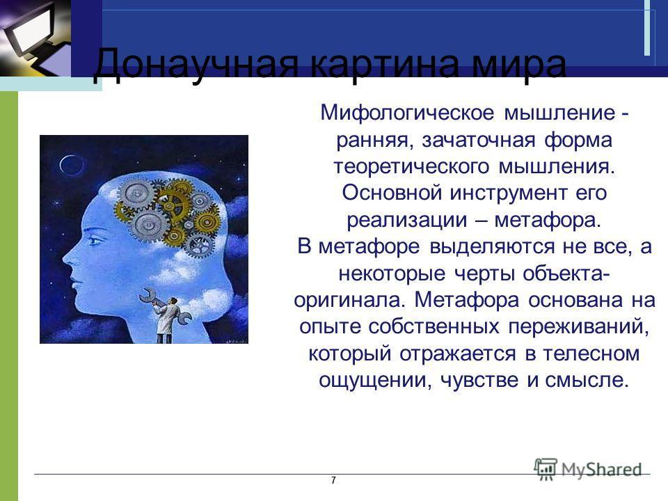 Донаучная картина мира 7 Мифологическое мышление - ранняя, зачаточная форма теоретического мышления. Основной инструмент его реализации – метафора. В метафоре выделяются не все, а некоторые черты объекта- оригинала. Метафора основана на опыте собстве