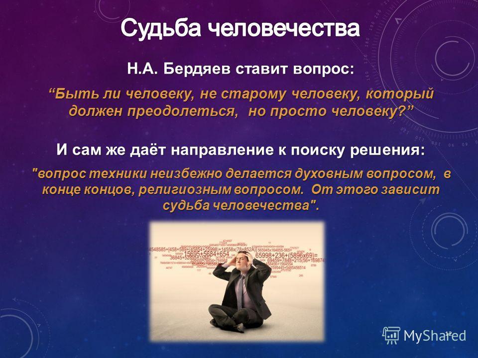 12 Н.А. Бердяев ставит вопрос: Быть ли человеку, не старому человеку, который должен преодолеться, но просто человеку?Быть ли человеку, не старому человеку, который должен преодолеться, но просто человеку? И сам же даёт направление к поиску решения: