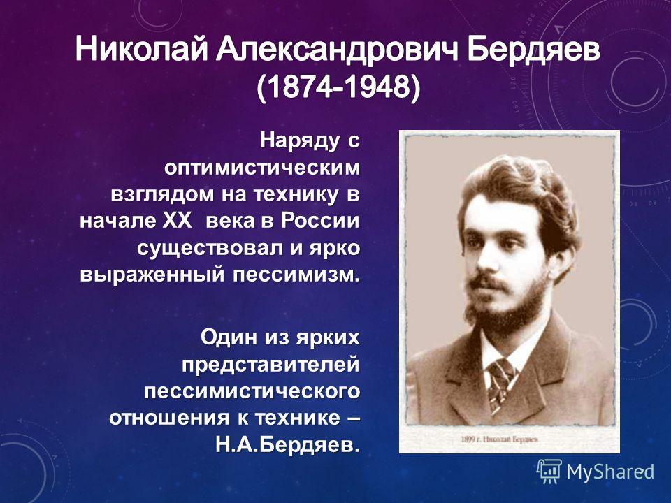 Наряду с оптимистическим взглядом на технику в начале XX века в России существовал и ярко выраженный пессимизм. Один из ярких представителей пессимистического отношения к технике – Н.А.Бердяев. 2