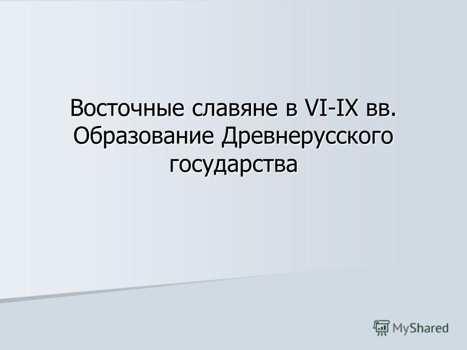 Восточные славяне в VI-IX вв. Образование Древнерусского государства