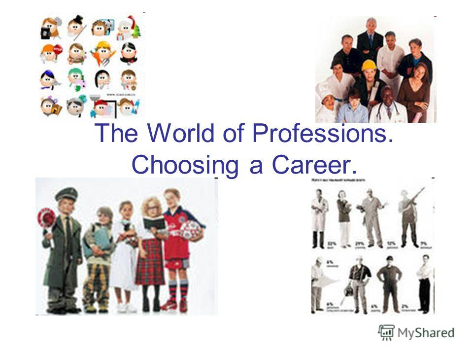 The World of Professions. Choosing a Career.