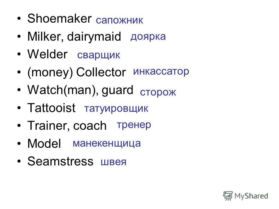 Shoemaker Milker, dairymaid Welder (money) Collector Watch(man), guard Tattooist Trainer, coach Model Seamstress сапожник доярка сварщик инкассатор сторож татуировщик тренер манекенщица швея