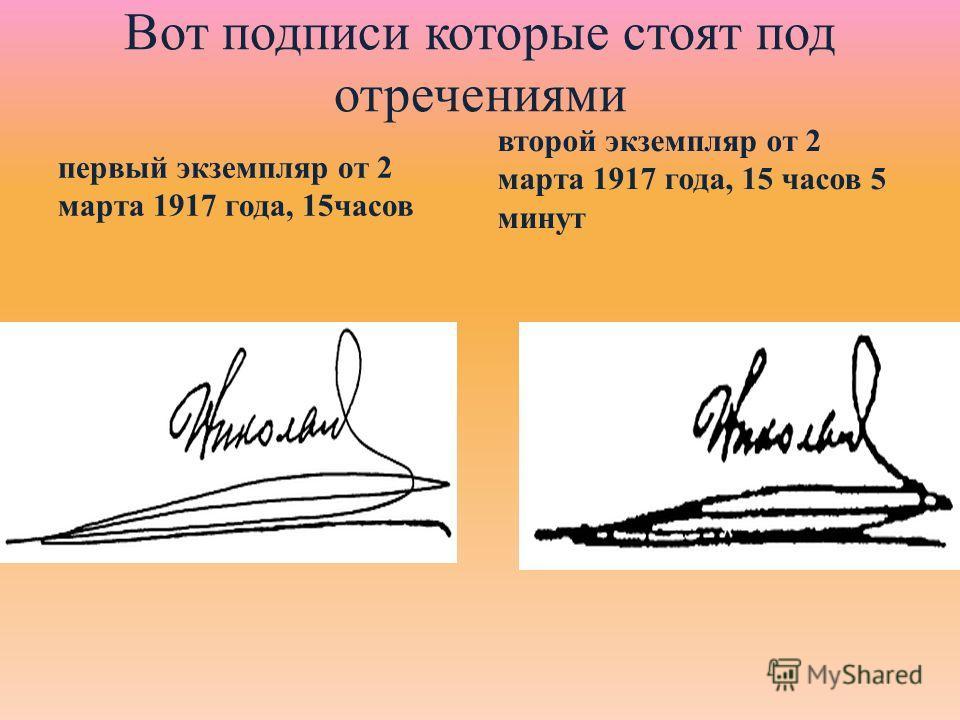 Вот подписи которые стоят под отречениями первый экземпляр от 2 марта 1917 года, 15часов второй экземпляр от 2 марта 1917 года, 15 часов 5 минут