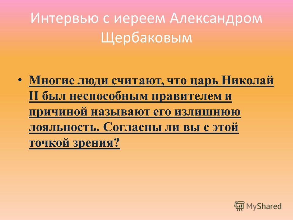Интервью с иереем Александром Щербаковым Многие люди считают, что царь Николай II был неспособным правителем и причиной называют его излишнюю лояльность. Согласны ли вы с этой точкой зрения?
