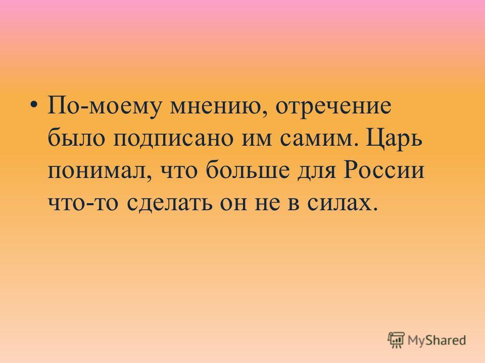 По-моему мнению, отречение было подписано им самим. Царь понимал, что больше для России что-то сделать он не в силах.