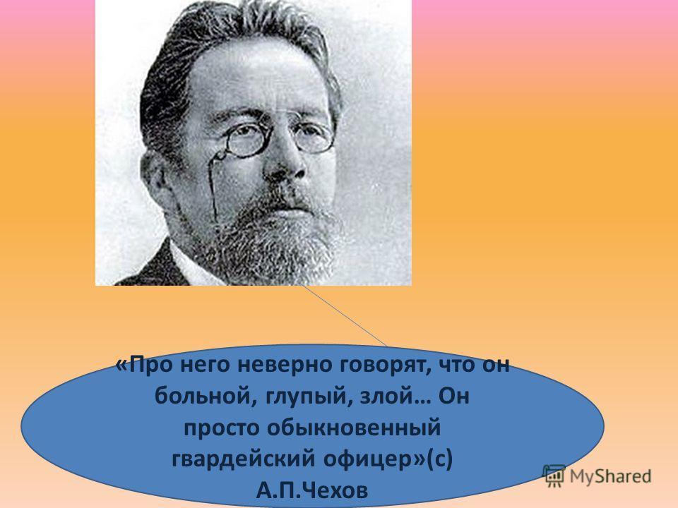 «Про него неверно говорят, что он больной, глупый, злой… Он просто обыкновенный гвардейский офицер»(с) А.П.Чехов