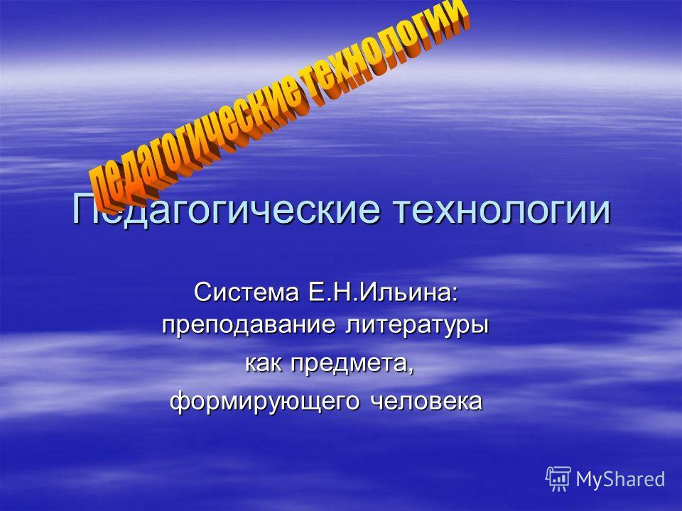 Педагогические технологии Система Е.Н.Ильина: преподавание литературы как предмета, как предмета, формирующего человека