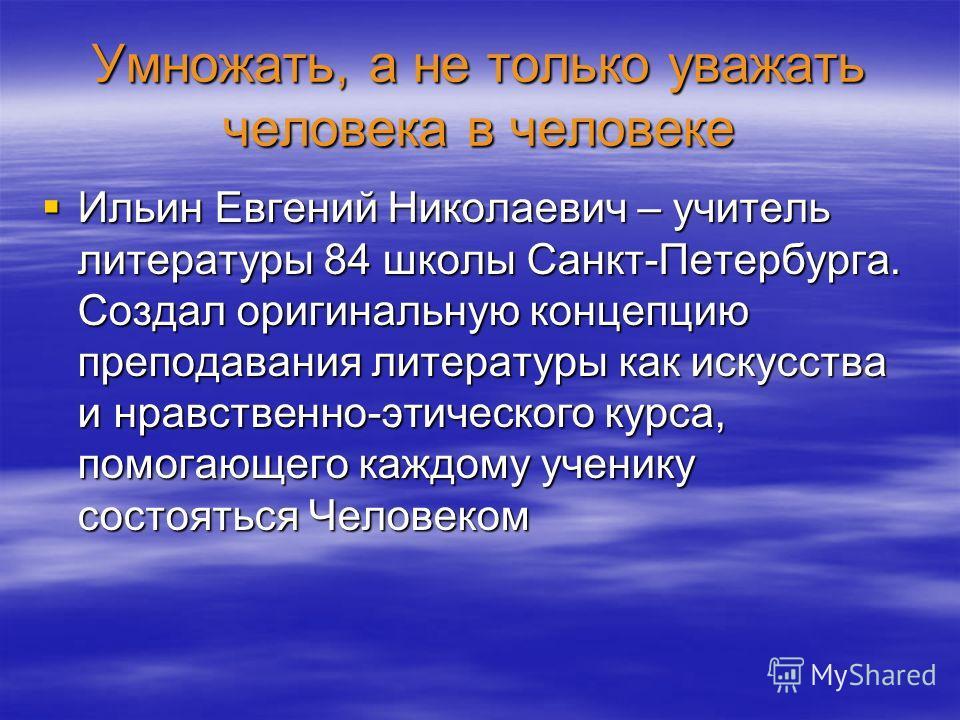 Умножать, а не только уважать человека в человеке Ильин Евгений Николаевич – учитель литературы 84 школы Санкт-Петербурга. Создал оригинальную концепцию преподавания литературы как искусства и нравственно-этического курса, помогающего каждому ученику