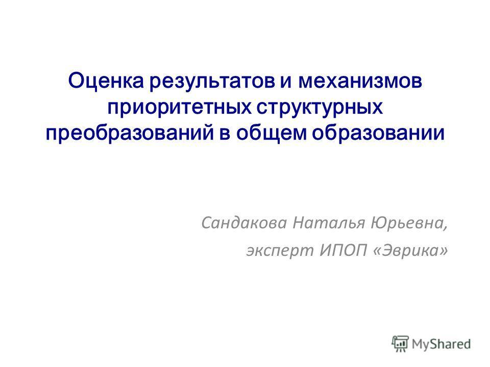Оценка результатов и механизмов приоритетных структурных преобразований в общем образовании Сандакова Наталья Юрьевна, эксперт ИПОП «Эврика»