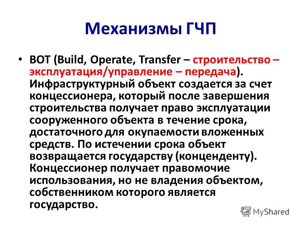 Механизмы ГЧП BOT (Build, Operate, Transfer – строительство – эксплуатация/управление – передача). Инфраструктурный объект создается за счет концессионера, который после завершения строительства получает право эксплуатации сооруженного объекта в тече