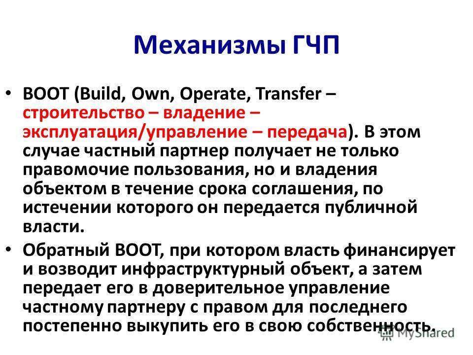 Механизмы ГЧП BOOT (Build, Own, Operate, Transfer – строительство – владение – эксплуатация/управление – передача). В этом случае частный партнер получает не только правомочие пользования, но и владения объектом в течение срока соглашения, по истечен