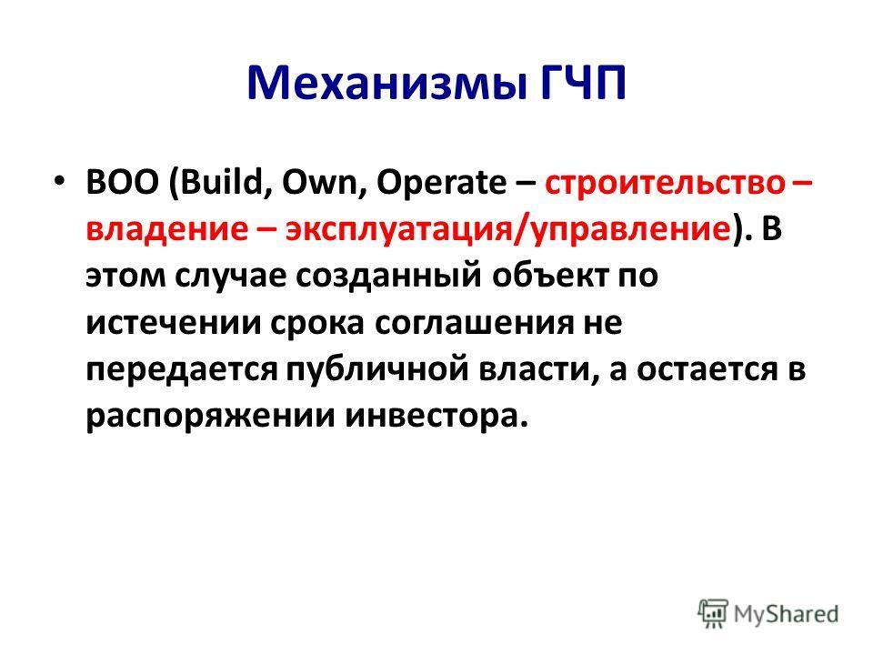 Механизмы ГЧП BOO (Build, Own, Operate – строительство – владение – эксплуатация/управление). В этом случае созданный объект по истечении срока соглашения не передается публичной власти, а остается в распоряжении инвестора.