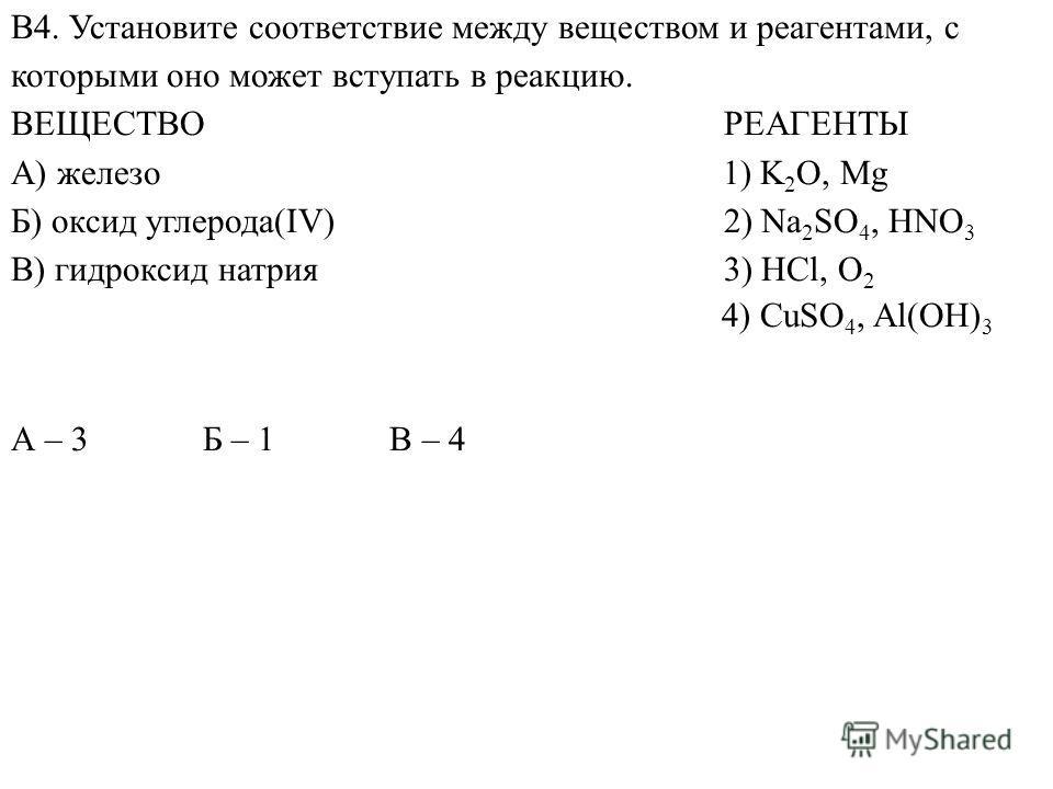 А – 3 Б – 1 В – 4 В4. Установите соответствие между веществом и реагентами, с которыми оно может вступать в реакцию. ВЕЩЕСТВО РЕАГЕНТЫ A) железо 1) K 2 O, Mg Б) оксид углерода(IV) 2) Na 2 SO 4, HNO 3 В) гидроксид натрия 3) HCl, O 2 4) CuSO 4, Al(OH)