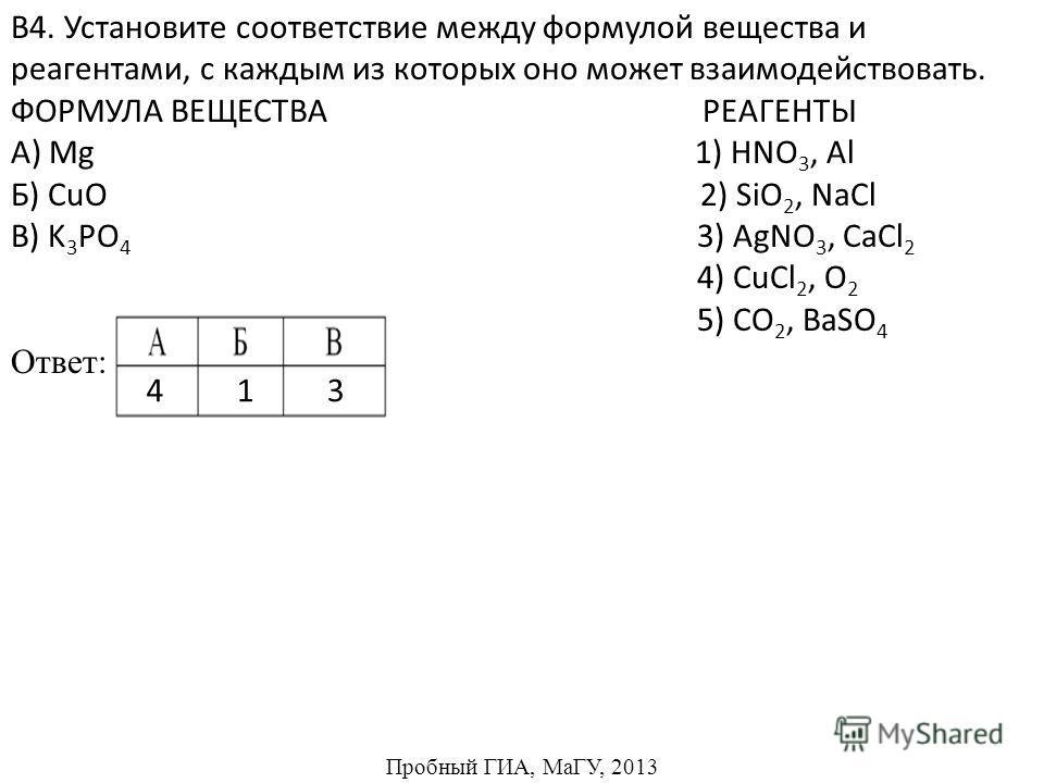 В4. Установите соответствие между формулой вещества и реагентами, с каждым из которых оно может взаимодействовать. ФОРМУЛА ВЕЩЕСТВА РЕАГЕНТЫ А) Mg 1) HNO 3, Al Б) CuO 2) SiO 2, NaCl В) K 3 PO 4 3) AgNO 3, CaCl 2 4) CuCl 2, O 2 5) CO 2, BaSO 4 Ответ: