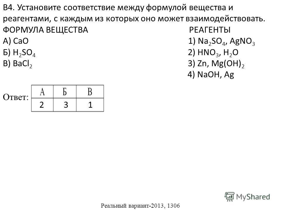 В4. Установите соответствие между формулой вещества и реагентами, с каждым из которых оно может взаимодействовать. ФОРМУЛА ВЕЩЕСТВА РЕАГЕНТЫ А) CaO 1) Na 2 SO 4, AgNO 3 Б) H 2 SO 4 2) HNO 3, H 2 O В) BaCl 2 3) Zn, Mg(OH) 2 4) NaOH, Ag Ответ: Реальный