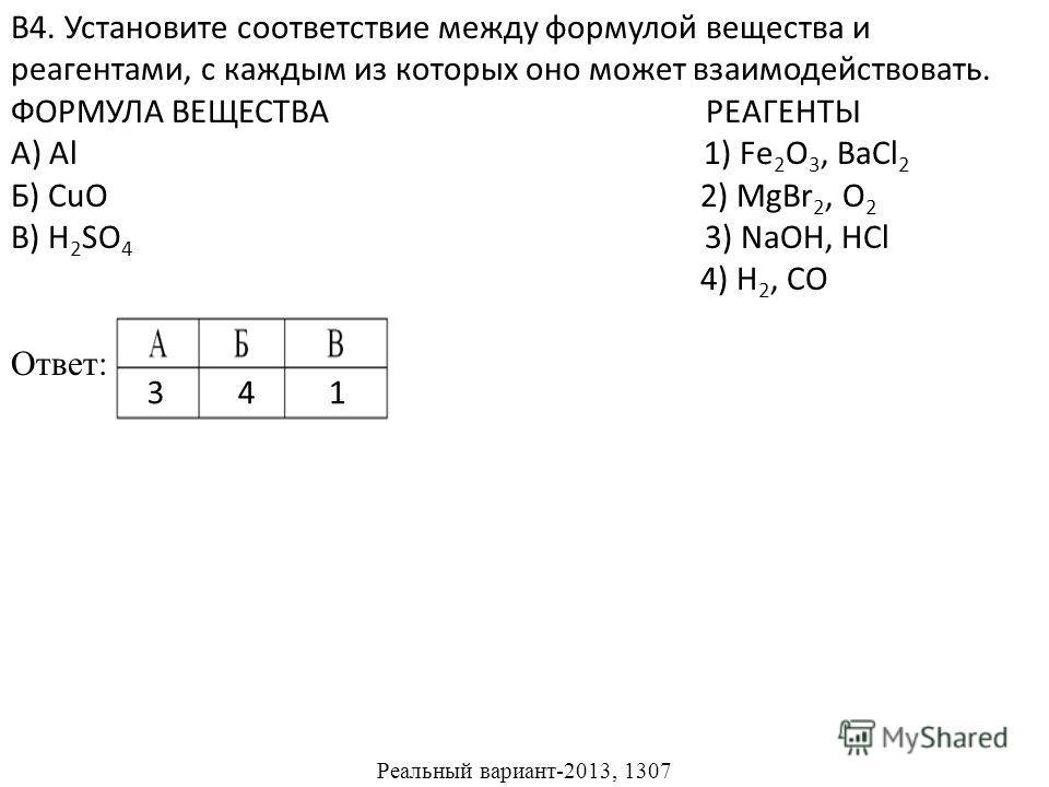В4. Установите соответствие между формулой вещества и реагентами, с каждым из которых оно может взаимодействовать. ФОРМУЛА ВЕЩЕСТВА РЕАГЕНТЫ А) Al 1) Fe 2 O 3, BaCl 2 Б) CuO 2) MgBr 2, O 2 В) H 2 SO 4 3) NaOH, HCl 4) H 2, CO Ответ: Реальный вариант-2