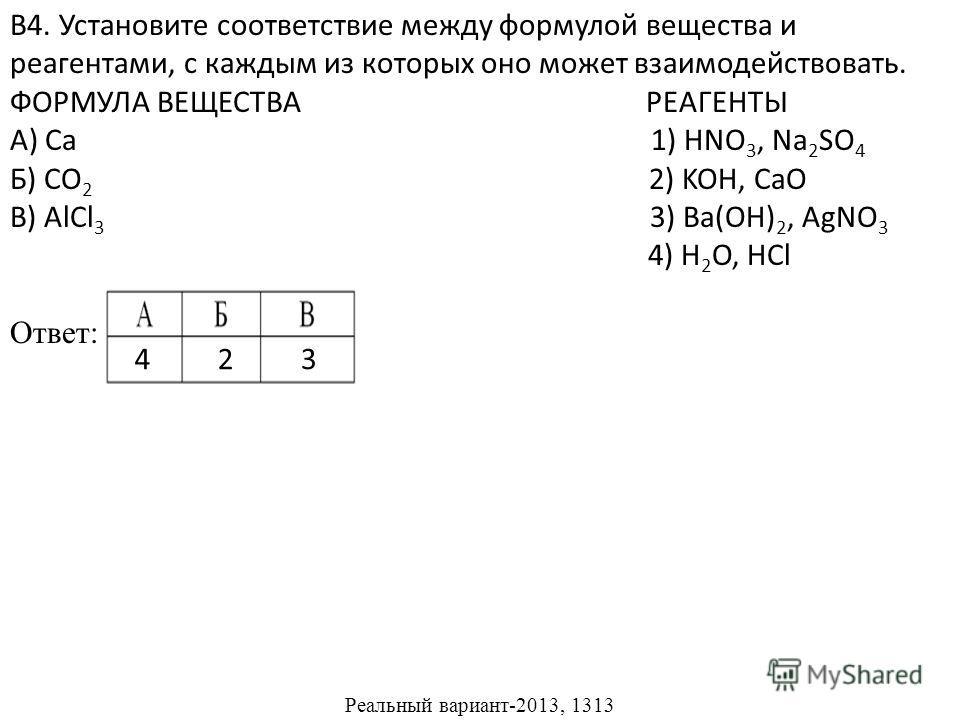 В4. Установите соответствие между формулой вещества и реагентами, с каждым из которых оно может взаимодействовать. ФОРМУЛА ВЕЩЕСТВА РЕАГЕНТЫ А) Ca 1) HNO 3, Na 2 SO 4 Б) CO 2 2) KOH, CaO В) AlCl 3 3) Ba(OH) 2, AgNO 3 4) H 2 O, HCl Ответ: Реальный вар