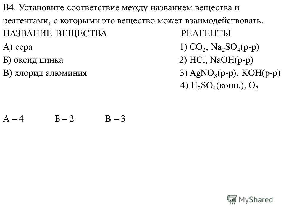 А – 4 Б – 2 В – 3 В4. Установите соответствие между названием вещества и реагентами, с которыми это вещество может взаимодействовать. НАЗВАНИЕ ВЕЩЕСТВА РЕАГЕНТЫ А) сера 1) CO 2, Na 2 SO 4 (р-р) Б) оксид цинка 2) HCl, NaOH(р-р) В) хлорид алюминия 3) A