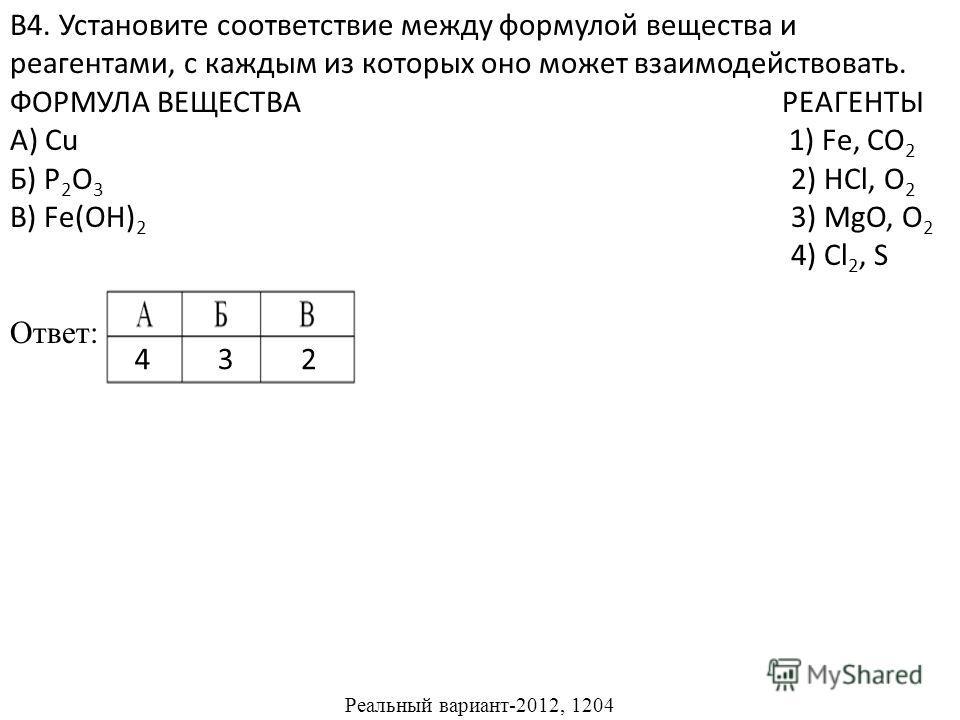 В4. Установите соответствие между формулой вещества и реагентами, с каждым из которых оно может взаимодействовать. ФОРМУЛА ВЕЩЕСТВА РЕАГЕНТЫ А) Cu 1) Fe, CO 2 Б) P 2 O 3 2) HCl, O 2 В) Fe(OH) 2 3) MgO, O 2 4) Cl 2, S Ответ: Реальный вариант-2012, 120