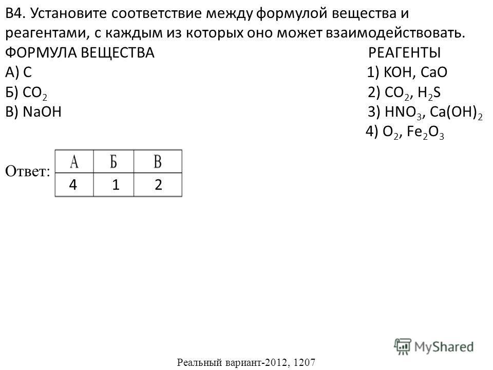 В4. Установите соответствие между формулой вещества и реагентами, с каждым из которых оно может взаимодействовать. ФОРМУЛА ВЕЩЕСТВА РЕАГЕНТЫ А) C 1) KOH, CaO Б) CO 2 2) CO 2, H 2 S В) NaOH 3) HNO 3, Ca(OH) 2 4) O 2, Fe 2 O 3 Ответ: Реальный вариант-2