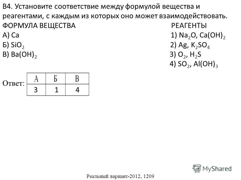 В4. Установите соответствие между формулой вещества и реагентами, с каждым из которых оно может взаимодействовать. ФОРМУЛА ВЕЩЕСТВА РЕАГЕНТЫ А) Ca 1) Na 2 O, Ca(OH) 2 Б) SiO 2 2) Ag, K 2 SO 4 В) Ba(OH) 2 3) O 2, H 2 S 4) SO 2, Al(OH) 3 Ответ: Реальны
