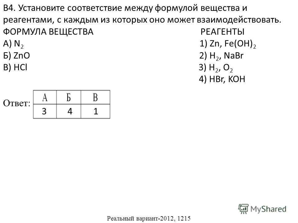 В4. Установите соответствие между формулой вещества и реагентами, с каждым из которых оно может взаимодействовать. ФОРМУЛА ВЕЩЕСТВА РЕАГЕНТЫ А) N 2 1) Zn, Fe(OH) 2 Б) ZnO 2) H 2, NaBr В) HCl 3) H 2, O 2 4) HBr, KOH Ответ: Реальный вариант-2012, 1215